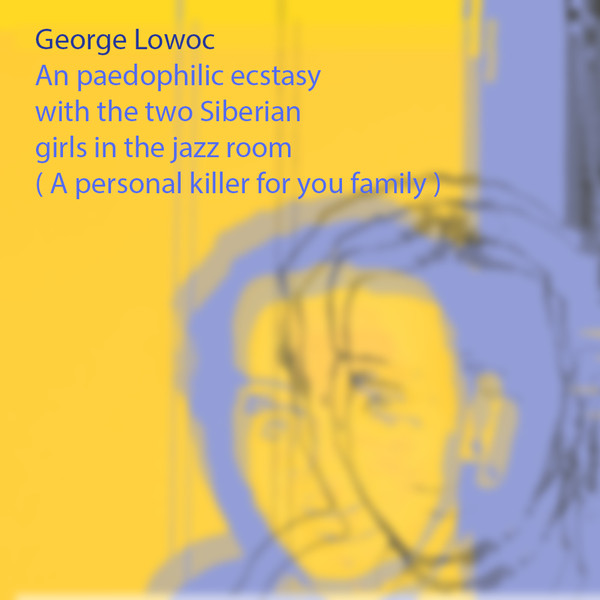 George Lowoc - An Paedophilic Ecstasy With The Two Siberian Girls In The Jazz Room A Personal Killer For Your Family